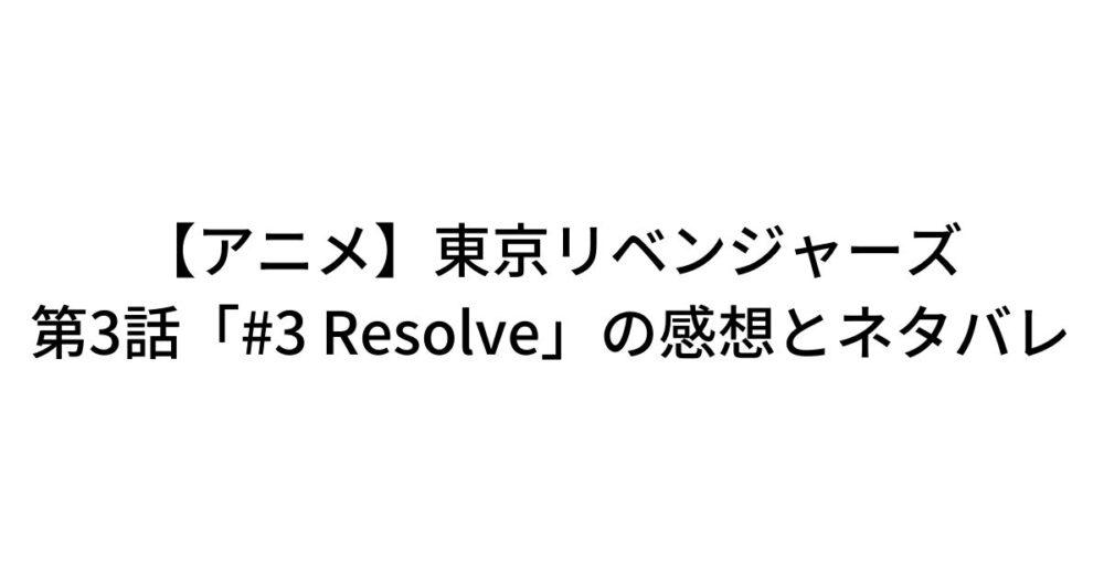 【アニメ】東京リベンジャーズ 第3話「#3 Resolve」の感想とネタバレ「バカだなぁ、タケミっち。女に手ぇ出すわけねえじゃん」
